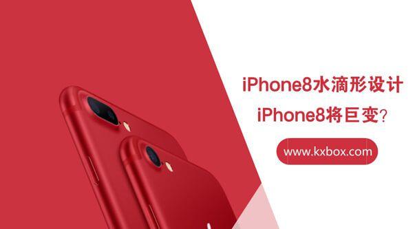 iPhone8将巨变,iPhone8或将是水滴形设计