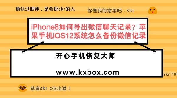 iPhone8如何导出微信聊天记录?苹果手机iOS12系统怎么备份微信记录