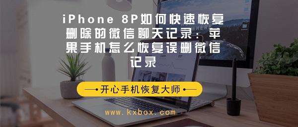 iPhone 8P如何快速恢复删除的微信聊天记录:苹果手机怎么恢复误删微信记录