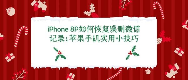 iPhone 8P如何恢复误删微信记录:苹果手机实用小技巧