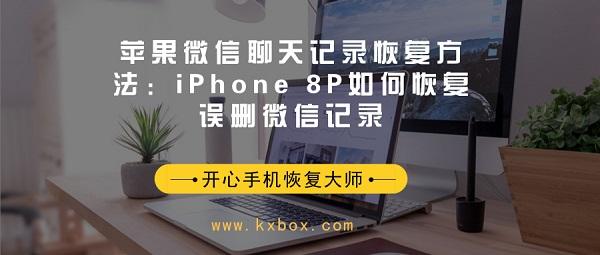 苹果微信聊天记录恢复方法:iPhone 8P如何恢复误删微信记录