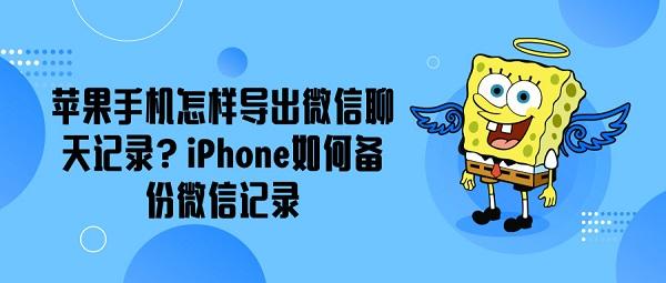 苹果手机怎样导出微信聊天记录?iPhone如何备份微信记录